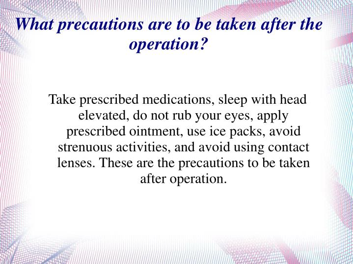 Take prescribed medications, sleep with head elevated, do not rub your eyes, apply prescribed ointment, use ice packs, avoid strenuous activities, and avoid using contact lenses. These are the precautions to be taken after operation.