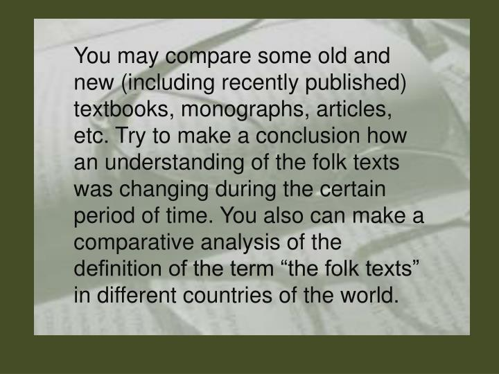 """You may compare some old and new (including recently published) textbooks, monographs, articles, etc. Try to make a conclusion how an understanding of the folk texts was changing during the certain period of time. You also can make a comparative analysis of the definition of the term """"the folk texts"""" in different countries of the world."""