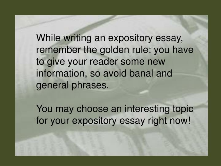 While writing an expository essay, remember the golden rule: you have to give your reader some new information, so avoid banal and general phrases.