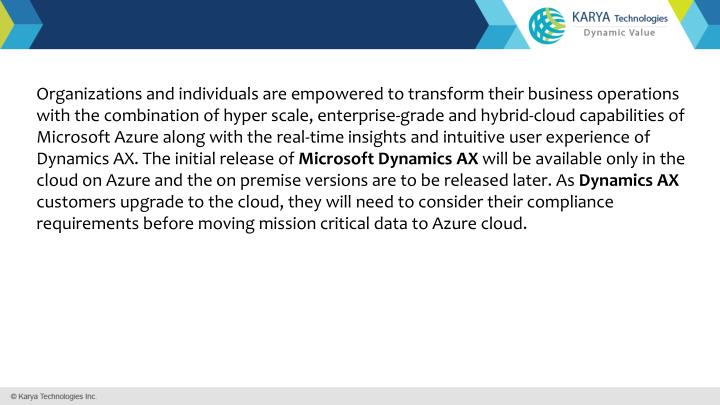 Organizations and individuals are empowered to transform their business operations with the combination of hyper scale, enterprise-grade and hybrid-cloud capabilities of Microsoft Azure along with the real-time insights and intuitive user experience of Dynamics AX. The initial release of