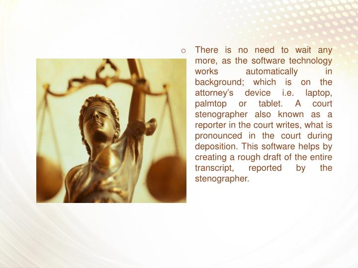 There is no need to wait any more, as the software technology works automatically in background; which is on the attorney's device i.e. laptop, palmtop or tablet. A court stenographer also known as a reporter in the court writes, what is pronounced in the court during deposition. This software helps by creating a rough draft of the entire transcript, reported by the stenographer.