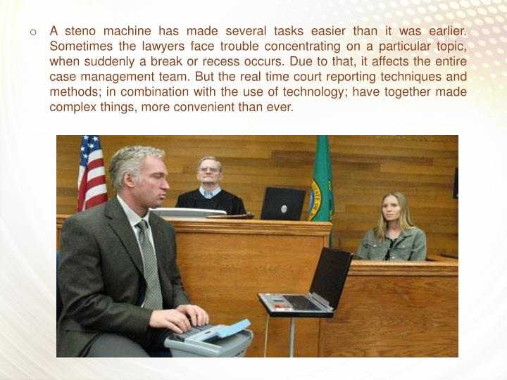 A steno machine has made several tasks easier than it was earlier. Sometimes the lawyers face trouble concentrating on a particular topic, when suddenly a break or recess occurs. Due to that, it affects the entire case management team. But the real time court reporting techniques and methods; in combination with the use of technology; have together made complex things, more convenient than ever.