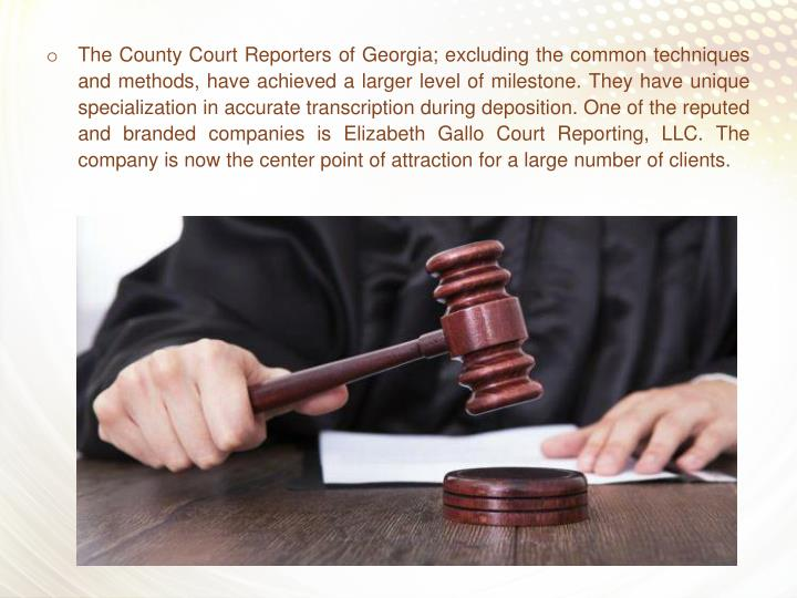 The County Court Reporters of Georgia; excluding the common techniques and methods, have achieved a larger level of milestone. They have unique specialization in accurate transcription during deposition. One of the reputed and branded companies is Elizabeth Gallo Court Reporting, LLC. The company is now the center point of attraction for a large number of clients.