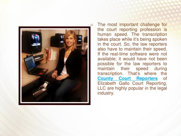 The most important challenge for the court reporting profession is human speed. The transcription takes place while it's being spoken in the court. So, the law reporters also have to maintain their speed. If the real-time software were not available; it would have not been possible for the law reporters to maintain their speed during transcription. That's where the