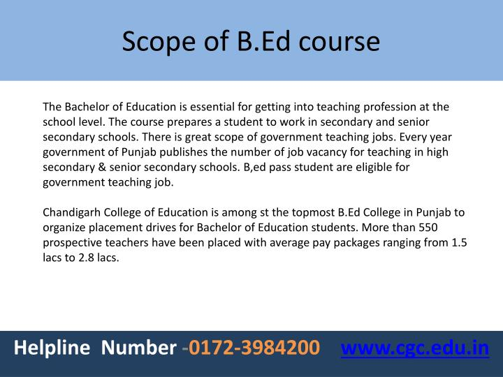 The Bachelor of Education is essential for getting into teaching profession at the school level. The course prepares a student to work in secondary and senior secondary schools.There is great scope of government teaching jobs. Every year government of Punjab publishes the number of job vacancy for teachingin high secondary & senior secondary schools.