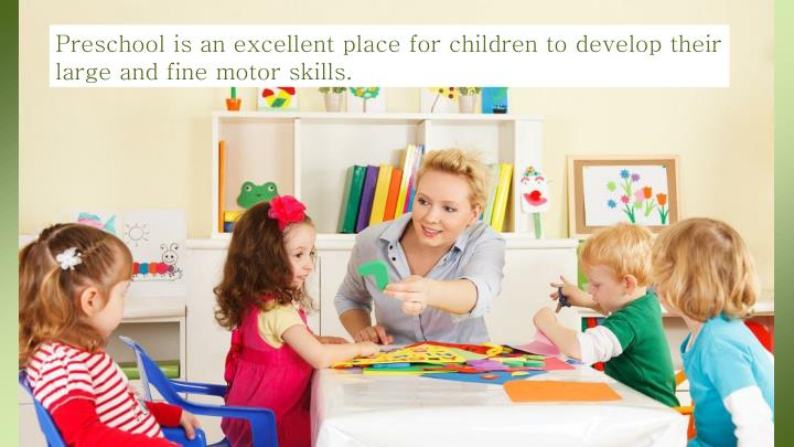Preschool is an excellent place for children to develop their large and fine motor skills.