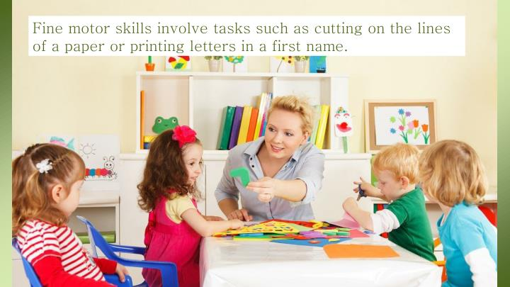 Fine motor skills involve tasks such as cutting on the lines of a paper or printing letters in a first name.
