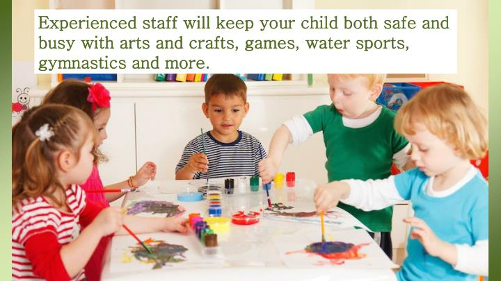 Experienced staff will keep your child both safe and busy with arts and crafts, games, water sports, gymnastics and more.