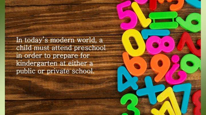 In today's modern world, a child must attend preschool in order to prepare for kindergarten at either a public or private school.