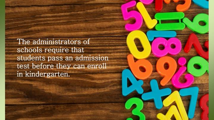 The administrators of schools require that students pass an admission test before they can enroll in kindergarten.