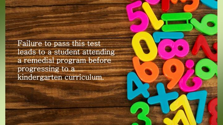 Failure to pass this test leads to a student attending a remedial program before progressing to a kindergarten curriculum.