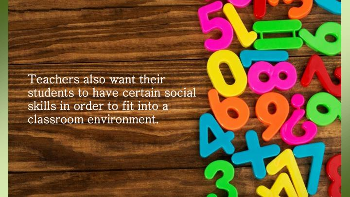 Teachers also want their students to have certain social skills in order to fit into a classroom environment.
