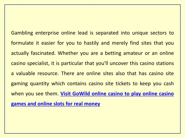 Gambling enterprise online lead is separated into unique sectors to formulate it easier for you to hastily and merely find sites that you actually fascinated. Whether you are a betting amateur or an online casino specialist, it is particular that you'll uncover this casino stations a valuable resource. There are online sites also that has casino site gaming quantity which contains casino site tickets to keep you cash when you see them.