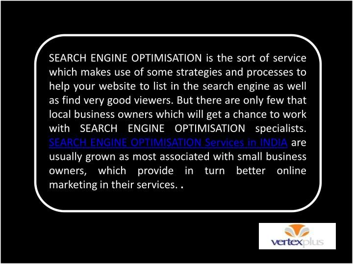 SEARCH ENGINE OPTIMISATION is the sort of service which makes use of some strategies and processes to help your website to list in the search engine as well as find very good viewers. But there are only few that local business owners which will get a chance to work with SEARCH ENGINE OPTIMISATION specialists.
