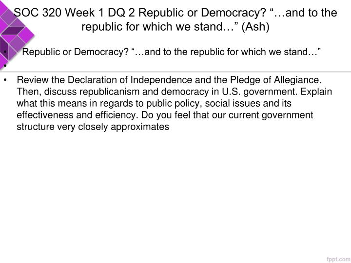 Soc 320 week 1 dq 2 republic or democracy and to the republic for which we stand ash