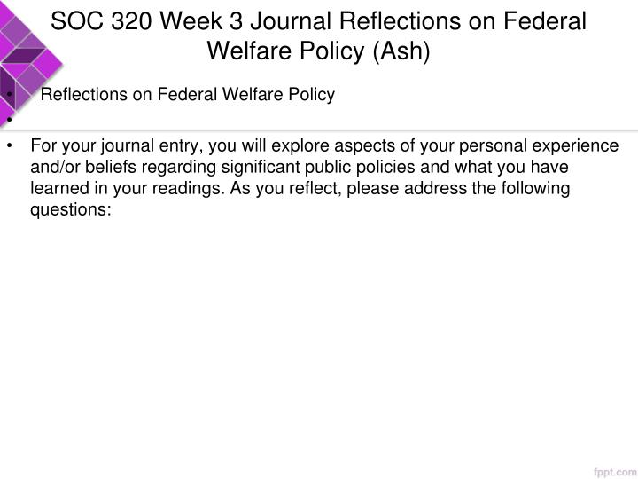 SOC 320 Week 3 Journal Reflections on Federal Welfare Policy (Ash)