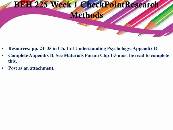 beh 225 week 1 checkpoint For more course tutorials visit\nwwwuophelpcom\n\n \nbeh 225 week 1 checkpointresearch methods\nbeh 225 week 1 dq 1 and dq 2\nbeh 225 week 2 checkpoint heredity and hormones\nbeh 225 week 2 assignment brain response of behavior\nbeh 225 week 3 checkpoint intelligence presentation\nbeh 225.