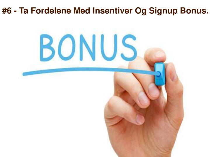 #6 - Ta Fordelene Med Insentiver Og Signup Bonus.