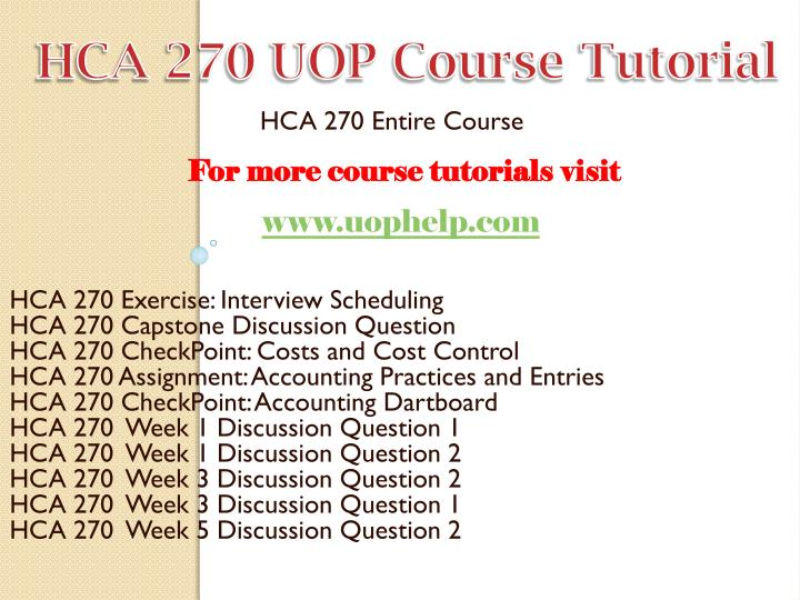 hca 270 week 9 capstone discussion question Hca 270 week 9 capstone checkpoint capstone discussion question due date: day 3 [main forum] post your response to the following: what are two principles of financial management that you will.