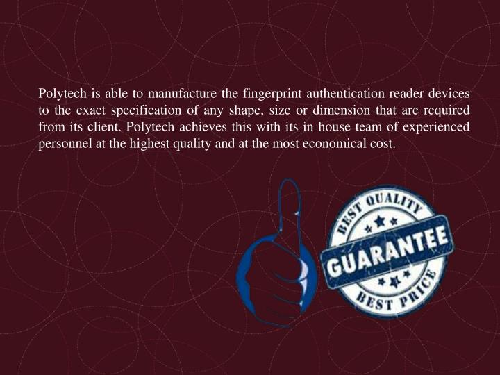 Polytech is able to manufacture the fingerprint authentication reader devices