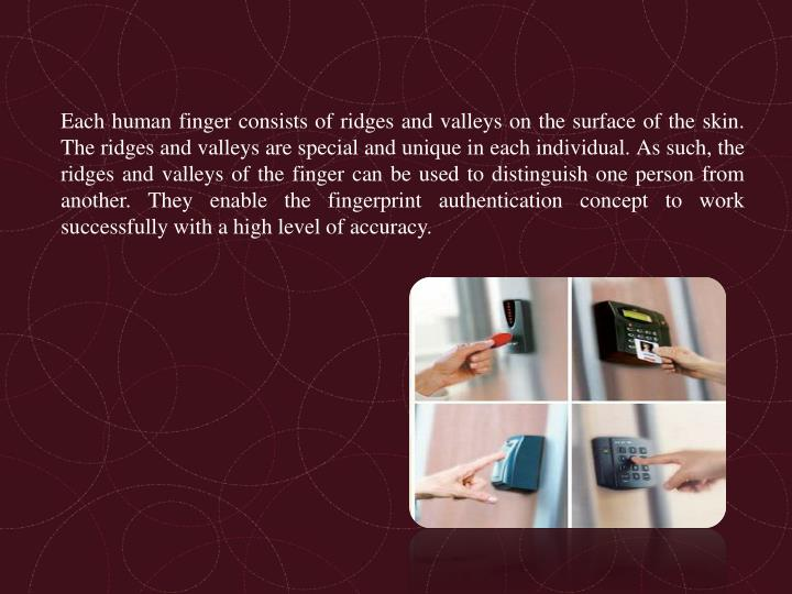 Each human finger consists of ridges and valleys on the surface of the skin.