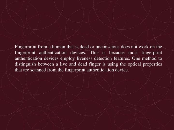 Fingerprint from a human that is dead or unconscious does not work on the