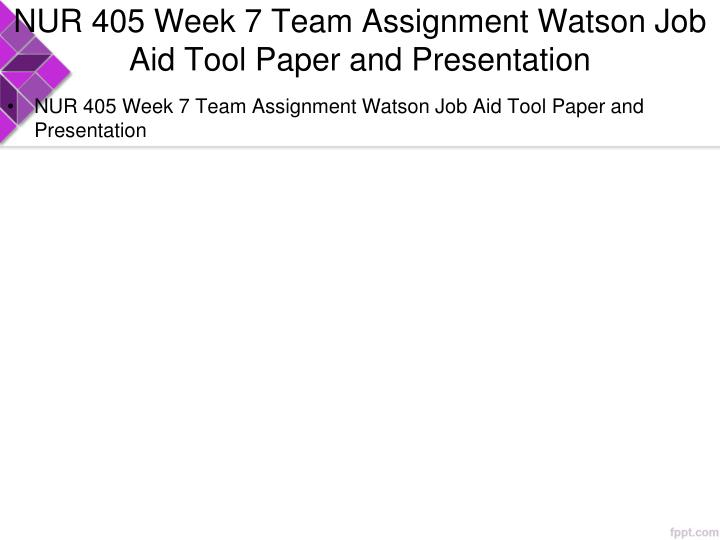 NUR 405 Week 7 Team Assignment Watson Job Aid Tool Paper and Presentation