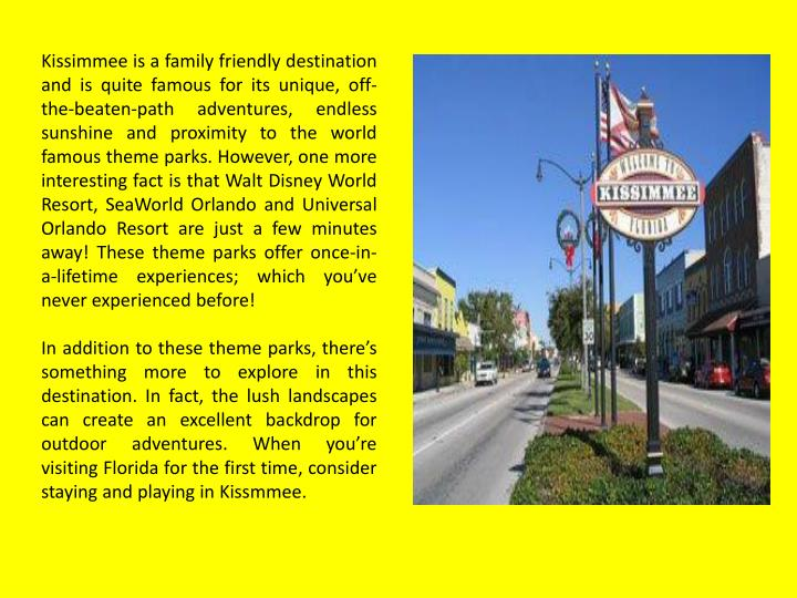 Kissimmee is a family friendly destination and is quite famous for its unique, off-the-beaten-path a...