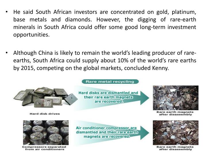 He said South African investors are concentrated on gold, platinum, base metals and diamonds. However, the digging of rare-earth minerals in South Africa could offer some good long-term investment opportunities