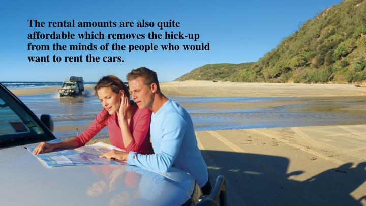 The rental amounts are also quite affordable which removes the hick-up from the minds of the people who would want to rent the cars.
