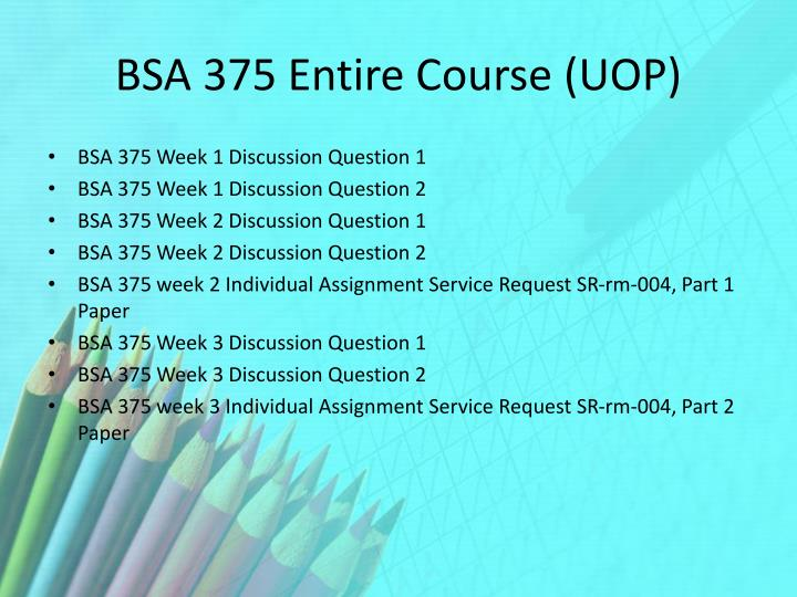 bsa 375 week 2 individual Bsa 375 week 2 individual service request sr-rm-022, part 1 check this a+ tutorial guideline at as one of the program outcomes for the bachelor of science in information technology program, students must apply the principles of.