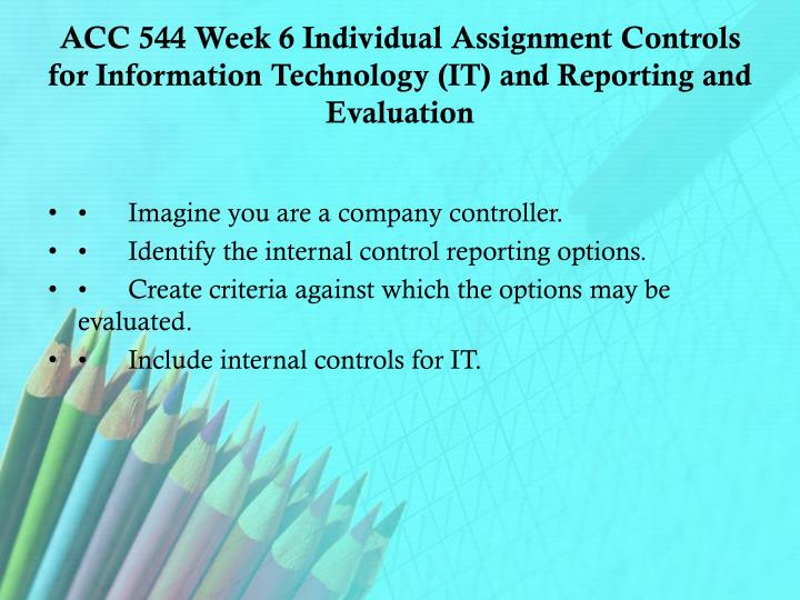 ACC 544 Week 6 Individual Assignment Controls for Information Technology (IT) and Reporting and Evaluation