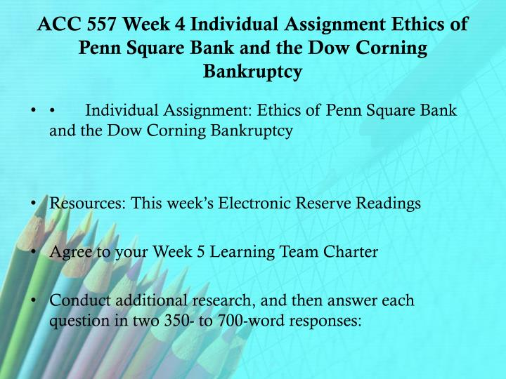 ACC 557 Week 4 Individual Assignment Ethics of Penn Square Bank and the Dow Corning Bankruptcy
