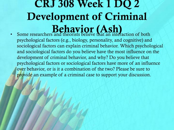 crj 308 week 3 dq 2 Crj 308 week 1 dq 1 causes of criminal behavior 3 crj 308 week 1 dq 2 development of criminal behavior 4 crj 308 week 1 journal psychological and sociological influences of psychopathic behavior (2 papers).