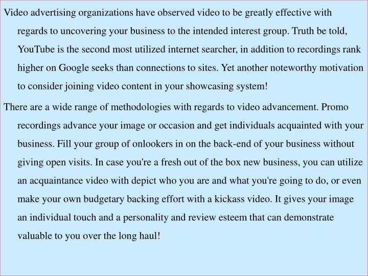 Video advertising organizations have observed video to be greatly effective with regards to uncovering your business to the intended interest group. Truth be told, YouTube is the second most utilized internet searcher, in addition to recordings rank higher on Google seeks than connections to sites. Yet another noteworthy motivation to consider joining video content in your showcasing system!