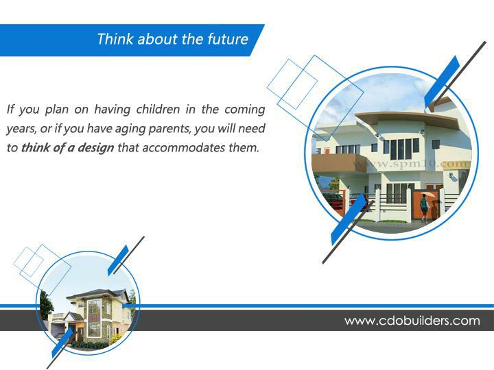 Think about the future. If you plan on having children in the coming years, or if you have aging parents, you will need to think of a design that accommodates them.