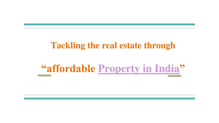 Tackling the real estate through affordable property in india