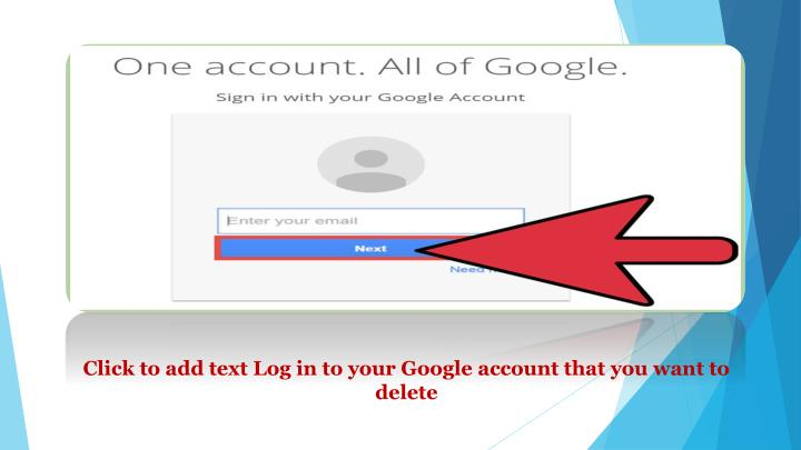 Click to add text Log in to your Google account that you want to delete