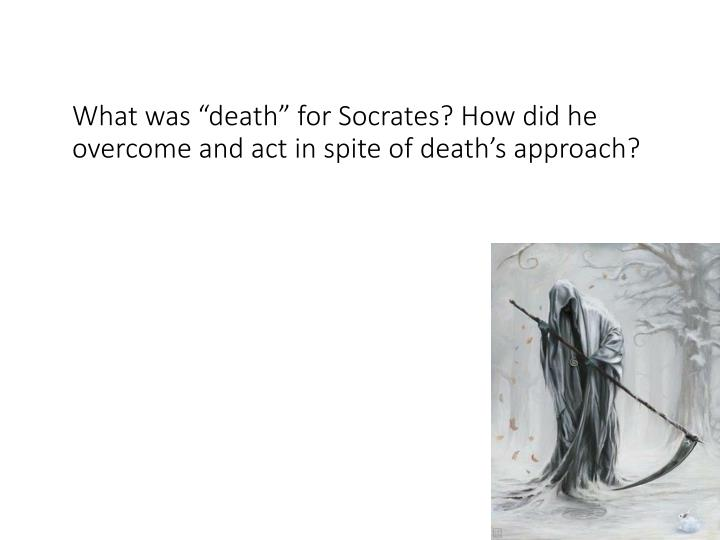 """What was """"death"""" for Socrates? How did he overcome and act in spite of death's approach?"""