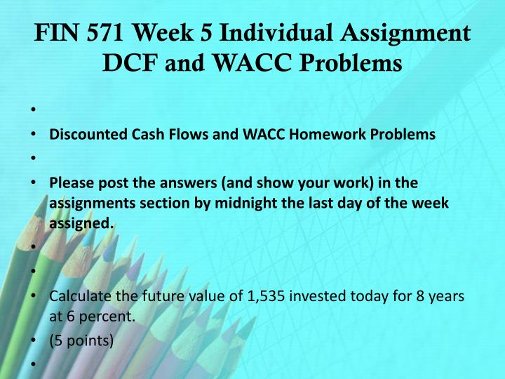 FIN 571 Week 5 Individual Assignment DCF and WACC Problems
