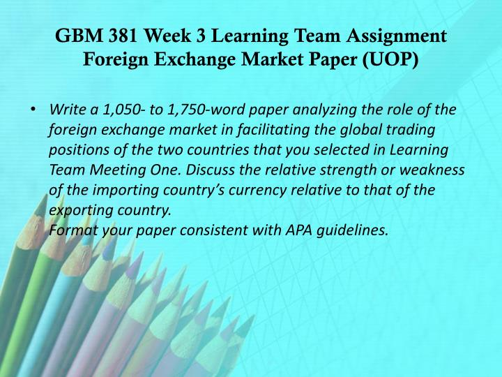 GBM 381 Week 3 Learning Team Assignment Foreign Exchange Market Paper (UOP)