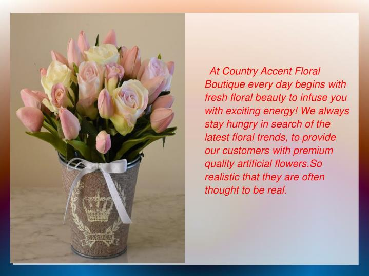 At Country Accent Floral Boutique every day begins with fresh floral beauty to infuse you with exciting energy! We always stay hungry in search of the latest floral trends, to provide our customers with premium quality artificial flowers.So realistic that they are often thought to be real.