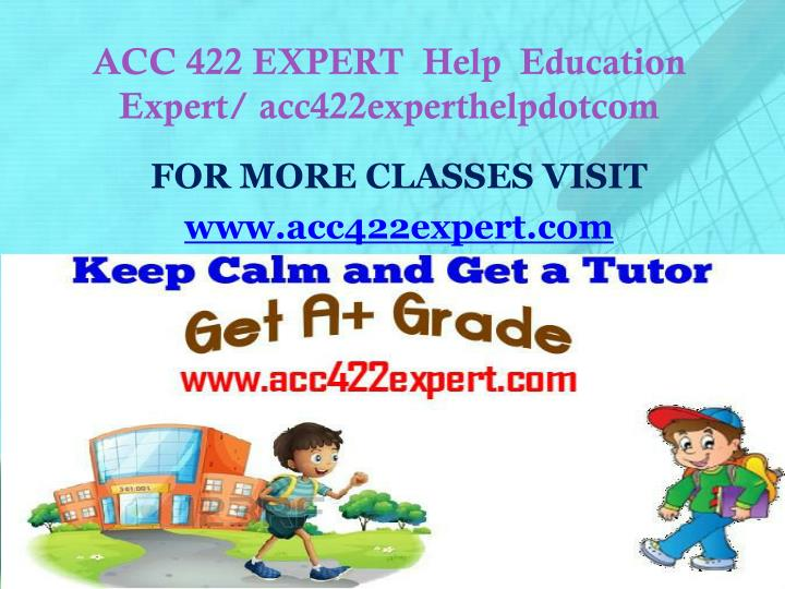 ACC 422 EXPERT  Help  Education Expert/ acc422experthelpdotcom