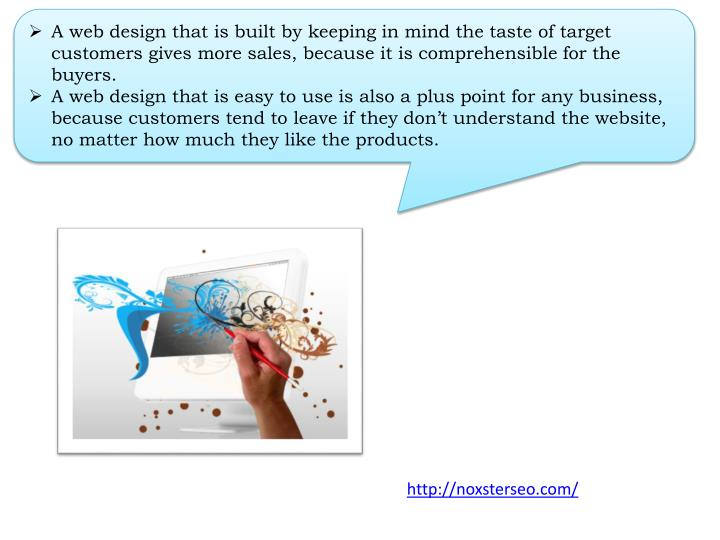 A web design that is built by keeping in mind the taste of target customers gives more sales, because it is comprehensible for the buyers.