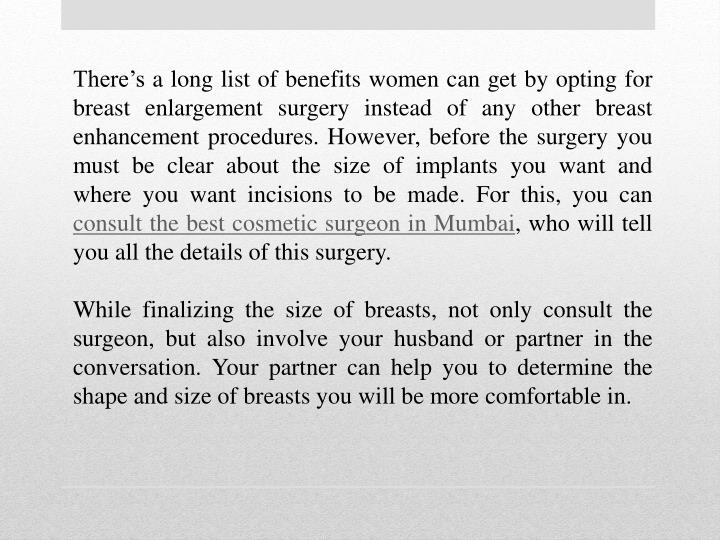 There's a long list of benefits women can get by opting for breast enlargement surgery instead of any other breast enhancement procedures. However, before the surgery you must be clear about the size of implants you want and where you want incisions to be made. For this, you can