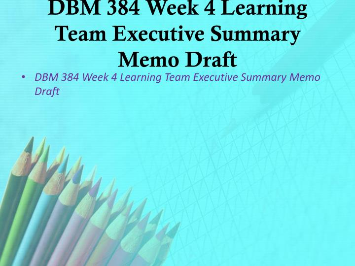 DBM 384 Week 4 Learning Team Executive Summary Memo Draft