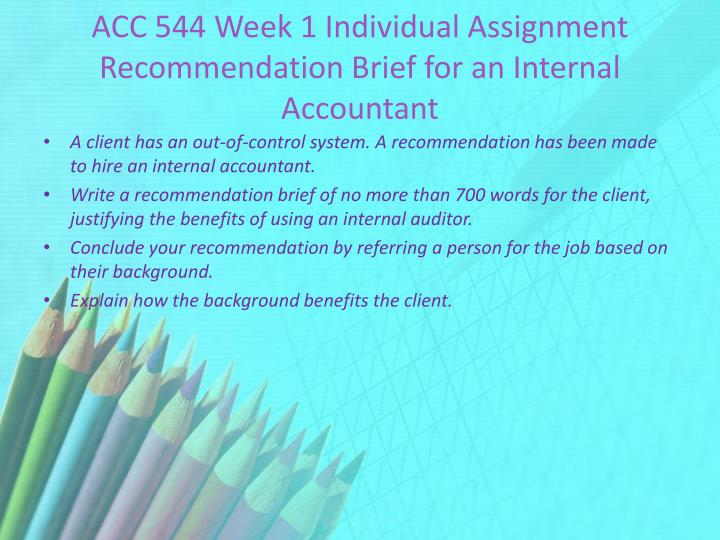 recommendation for internal accountant He has wide knowledge about corporate accounting and is trained with latest accounting methods he is proficient in all the accounting procedures he took initiative and came up with highly useful online accounting procedures that really benefited our company with huge cost savings.