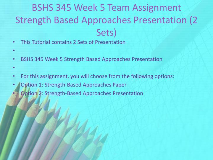 BSHS 345 Week 5 Team Assignment Strength Based Approaches Presentation (2 Sets)