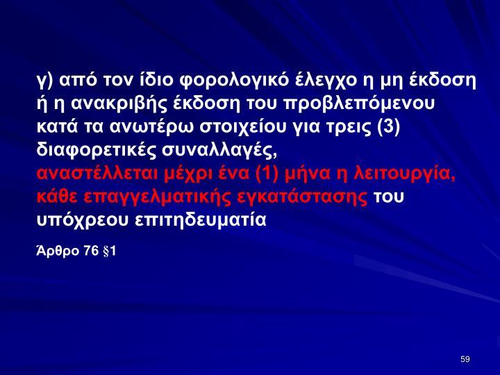 γ) από τον ίδιο φορολογικό έλεγχο η μη έκδοση ή η ανακριβής έκδοση του προβλεπόμενου κατά τα ανωτέρω στοιχείου για τρεις (3) διαφορετικές συναλλαγές,