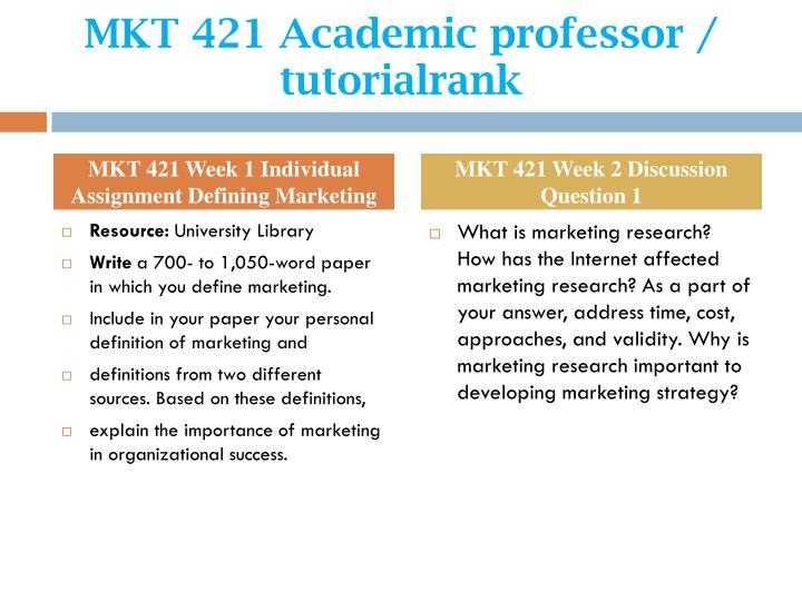mkt 421 define marketing Mkt/421 - marketing - marketing plan marketing plan erik wohler, adnan otovic, and joshua adamson mkt/421 - marketing march 28, 2013 r scott bluemel marketing plan: phase i overview of the organization the entertainment industry is a vastly changing business, although the ideology has stayed the same throughout history.